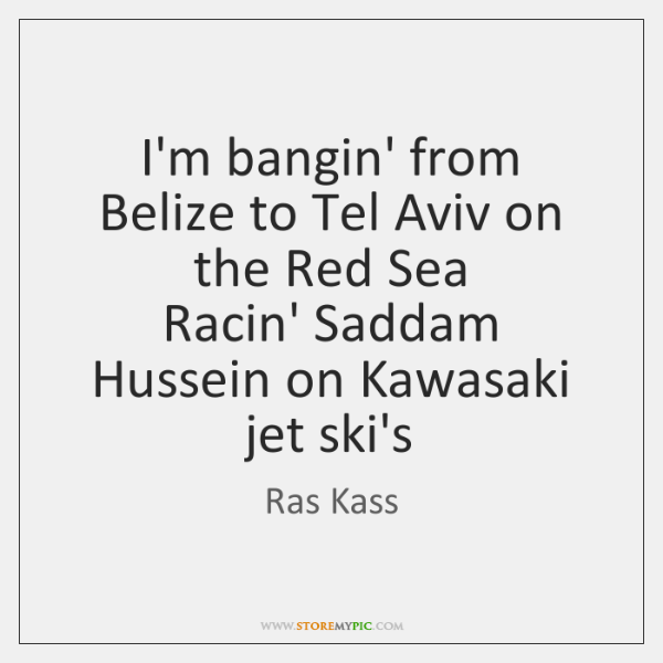 I'm bangin' from Belize to Tel Aviv on the Red Sea  Racin' ...