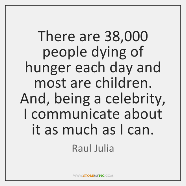 There are 38,000 people dying of hunger each day and most are children. ...