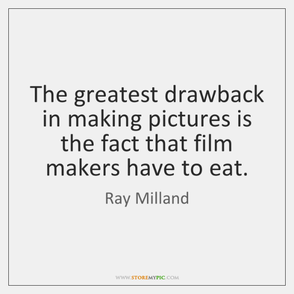 The greatest drawback in making pictures is the fact that film makers ...
