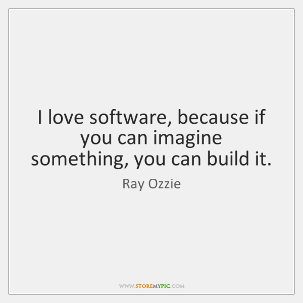 I love software, because if you can imagine something, you can build ...