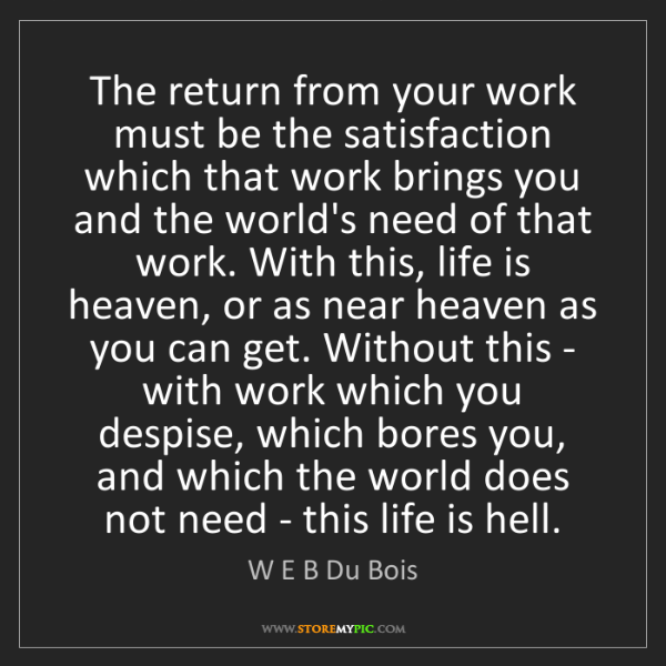 W E B Du Bois: The return from your work must be the satisfaction which...