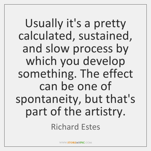 Usually it's a pretty calculated, sustained, and slow process by which you ...