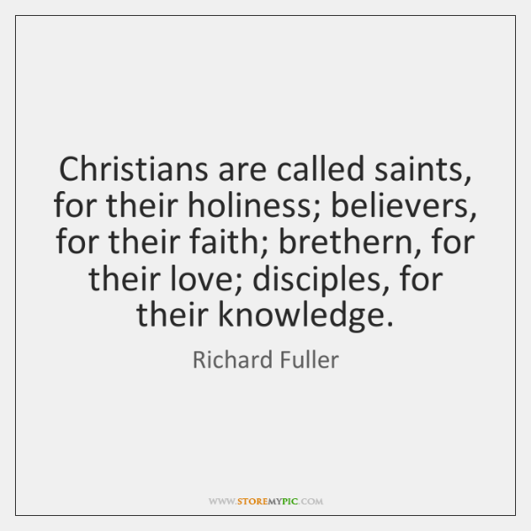 Christians are called saints, for their holiness; believers, for their faith; brethern, ...