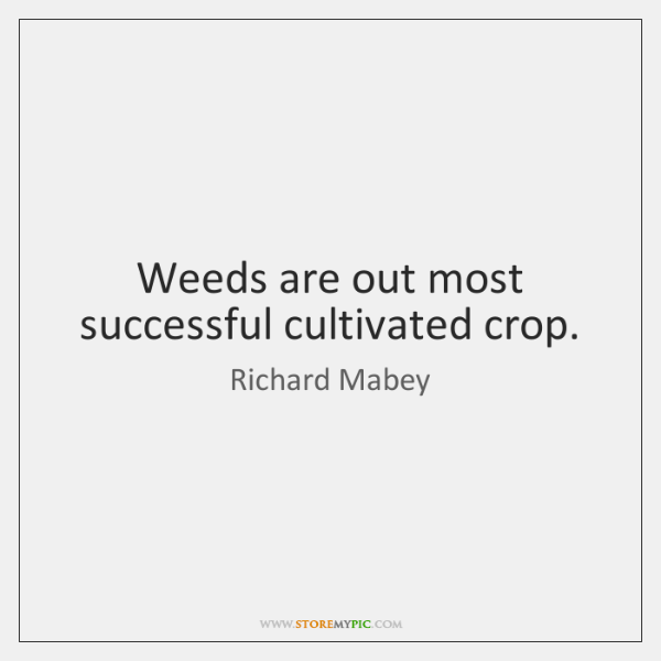 Weeds are out most successful cultivated crop.