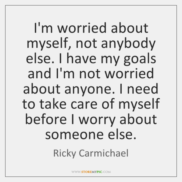 I'm worried about myself, not anybody else. I have my goals and ...