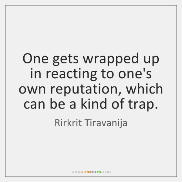 One gets wrapped up in reacting to one's own reputation, which can ...