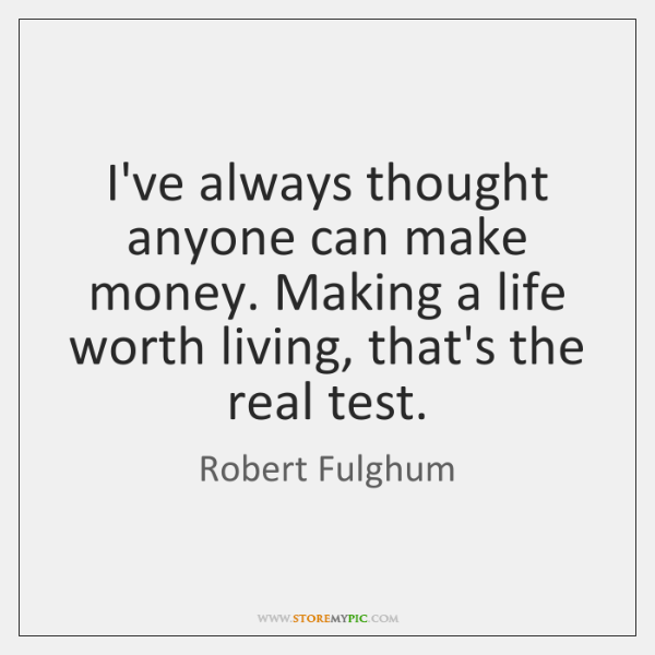 Ive Always Thought Anyone Can Make Money Making A Life Worth