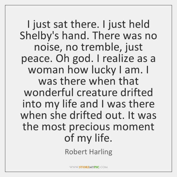 I just sat there. I just held Shelby's hand. There was no ...