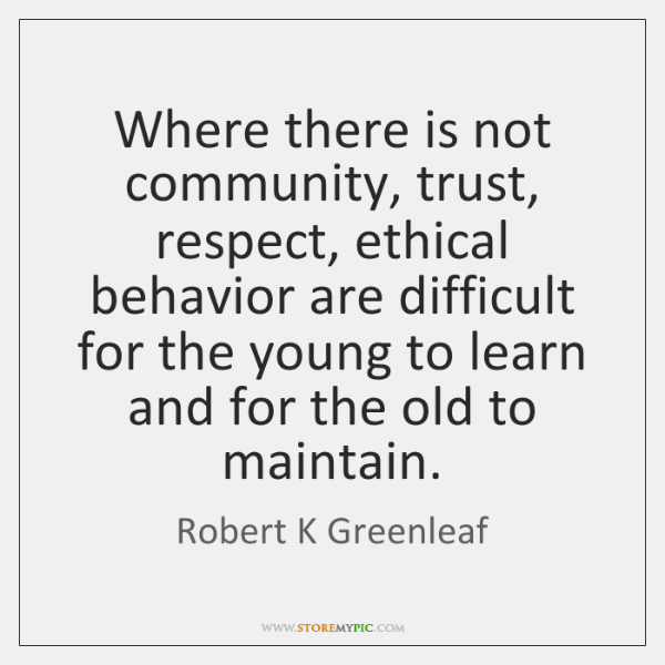 Where there is not community, trust, respect, ethical behavior are difficult for ...