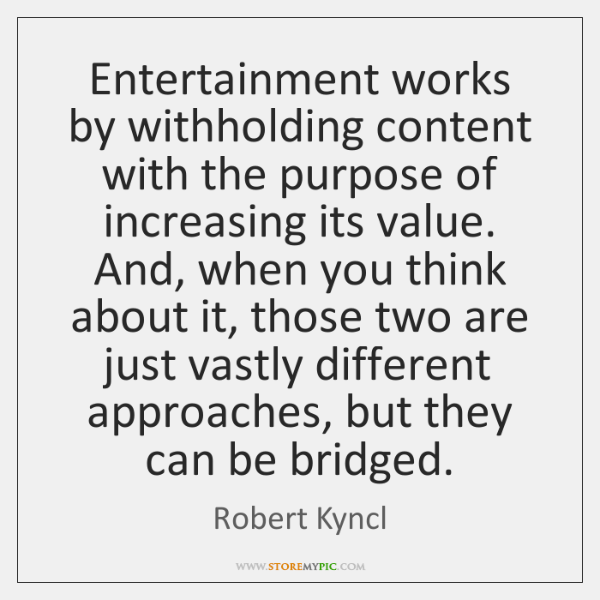 Entertainment works by withholding content with the purpose of increasing its value. ...
