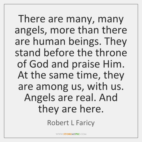 There are many, many angels, more than there are human beings. They ...