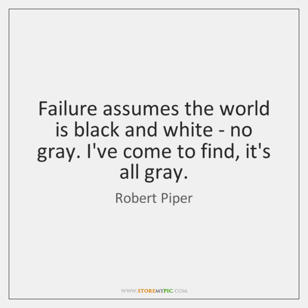 Failure assumes the world is black and white - no gray. I've ...