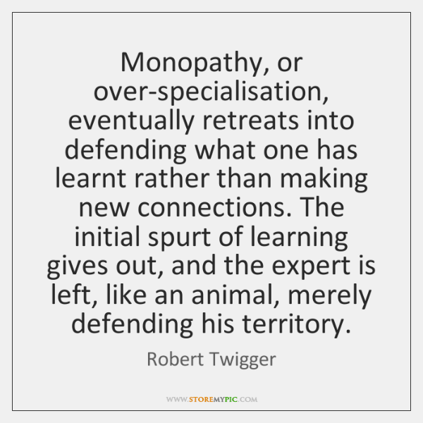 Monopathy, or over-specialisation, eventually retreats into defending what one has learnt rather ...