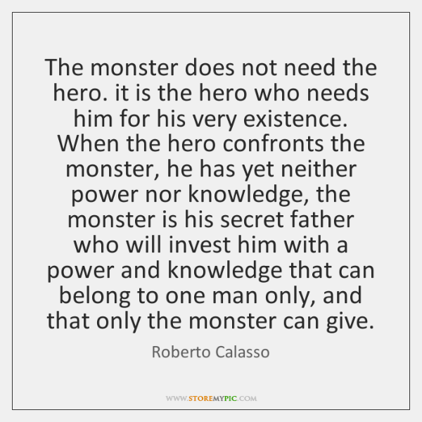 The monster does not need the hero. it is the hero who ...