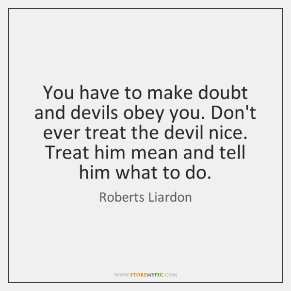 You have to make doubt and devils obey you. Don't ever treat ...