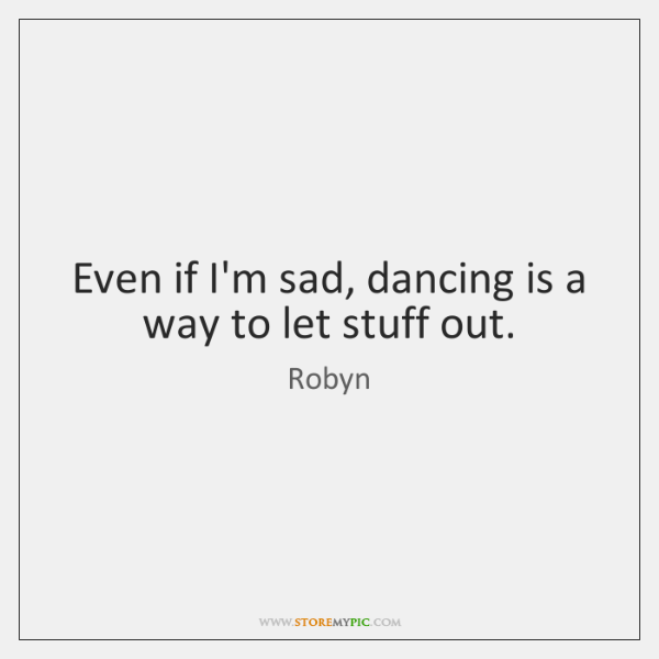 Even if I'm sad, dancing is a way to let stuff out.
