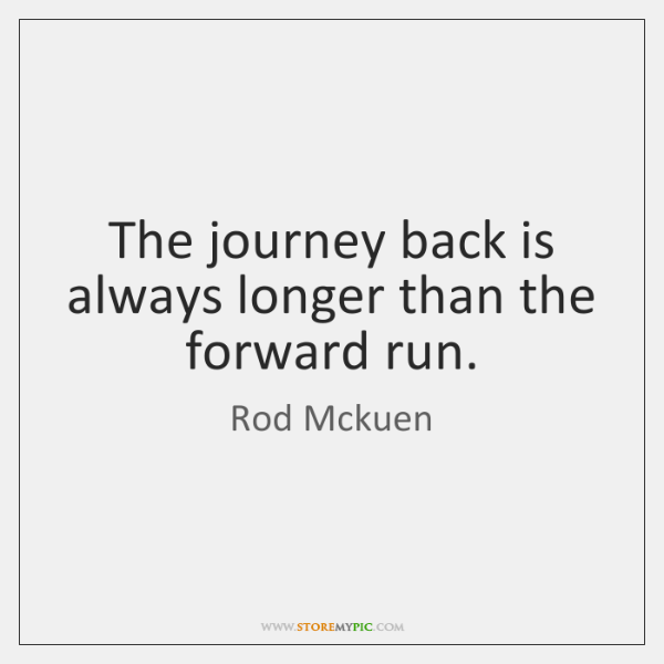 The journey back is always longer than the forward run.