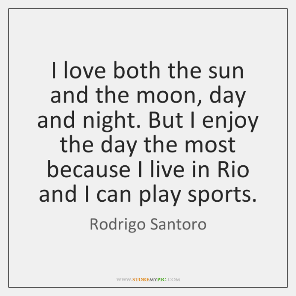 I love both the sun and the moon, day and night. But ...