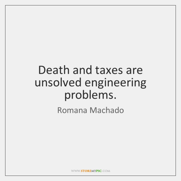 Death and taxes are unsolved engineering problems.