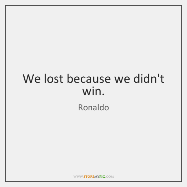 We lost because we didn't win.