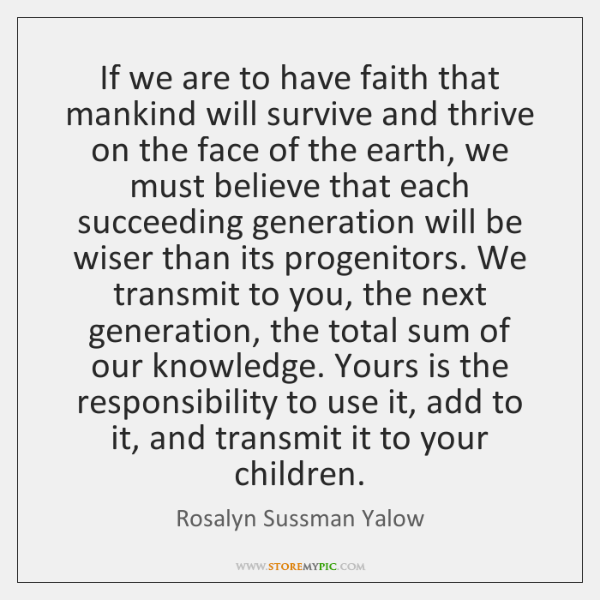 If we are to have faith that mankind will survive and thrive ...