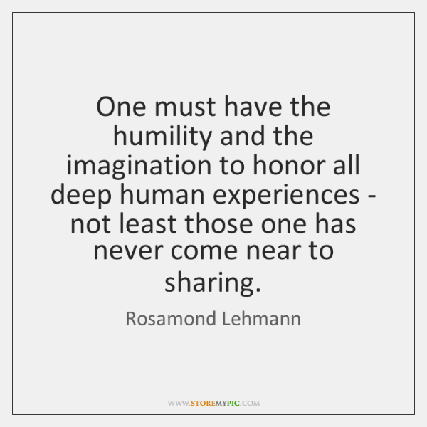 One must have the humility and the imagination to honor all deep ...