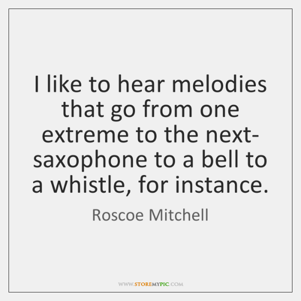 I like to hear melodies that go from one extreme to the ...