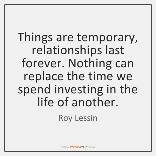 Things are temporary, relationships last forever. Nothing can replace the time we ...