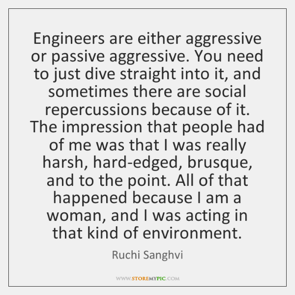Engineers are either aggressive or passive aggressive. You need to just dive ...