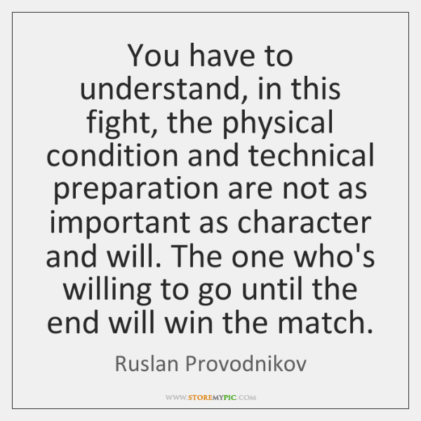 You have to understand, in this fight, the physical condition and technical ...