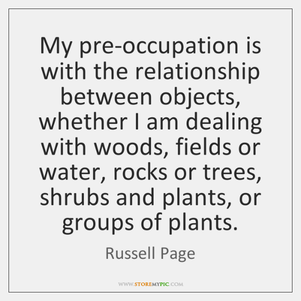 My pre-occupation is with the relationship between objects, whether I am dealing ...