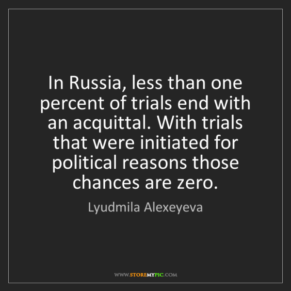 Lyudmila Alexeyeva: In Russia, less than one percent of trials end with an...