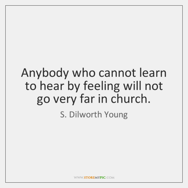 Anybody who cannot learn to hear by feeling will not go very ...