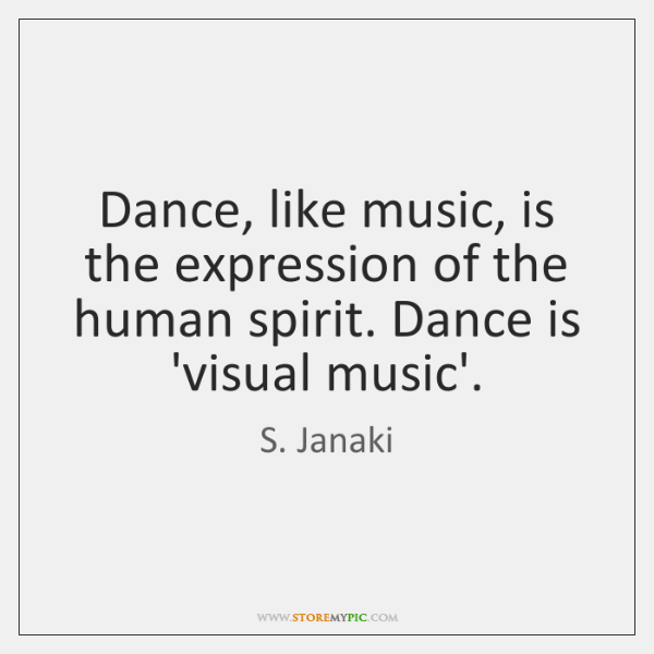 Dance, like music, is the expression of the human spirit. Dance is ...