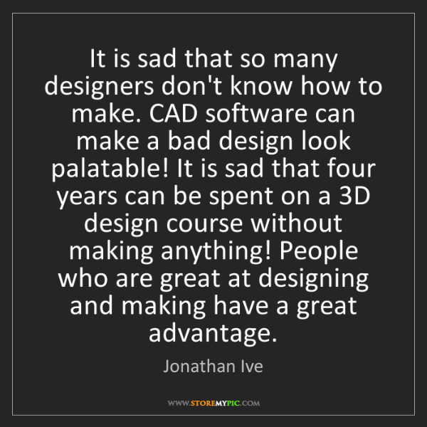 Jonathan Ive: It is sad that so many designers don't know how to make....