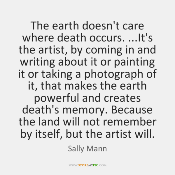 The earth doesn't care where death occurs. ...It's the artist, by coming ...