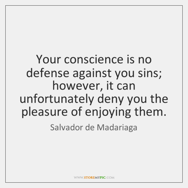 Your conscience is no defense against you sins; however, it can unfortunately ...