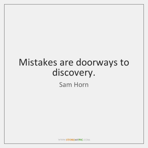 Mistakes are doorways to discovery.