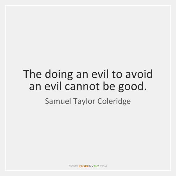 The doing an evil to avoid an evil cannot be good.