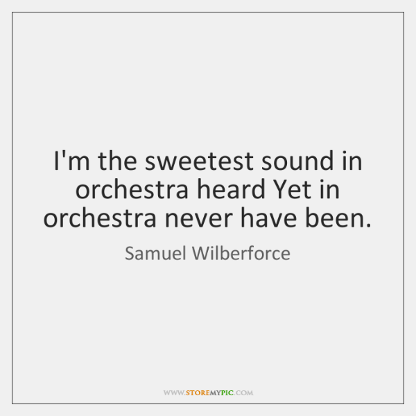 I'm the sweetest sound in orchestra heard Yet in orchestra never have ...