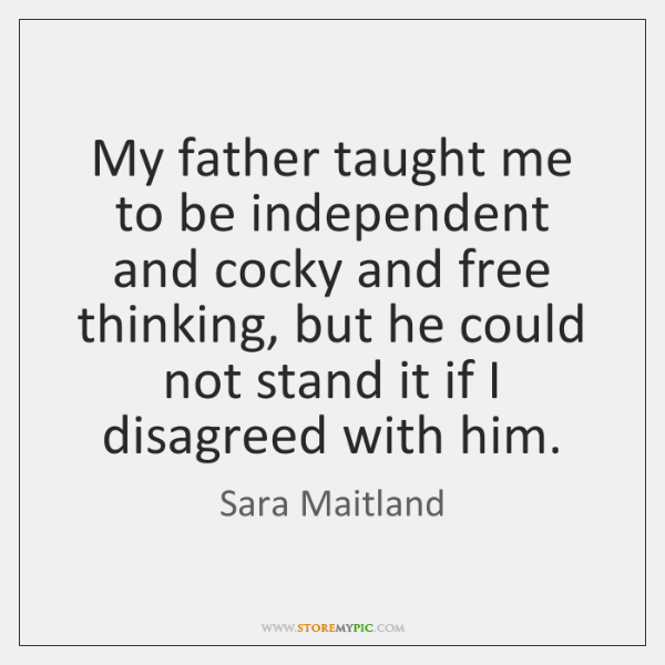 My father taught me to be independent and cocky and free thinking, ...