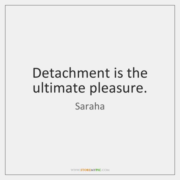 Detachment is the ultimate pleasure.