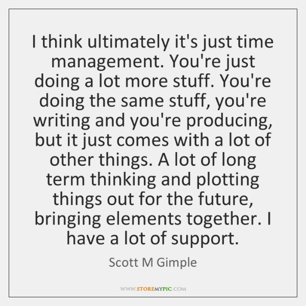 I think ultimately it's just time management. You're just doing a lot ...