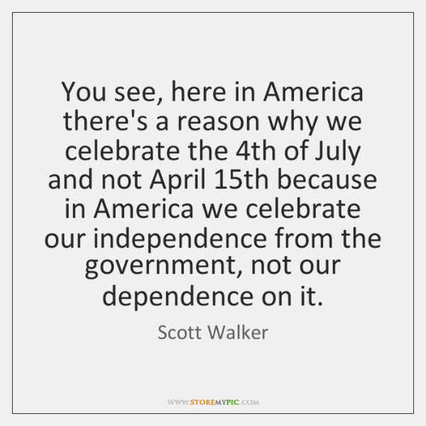 You see, here in America there's a reason why we celebrate the 4...