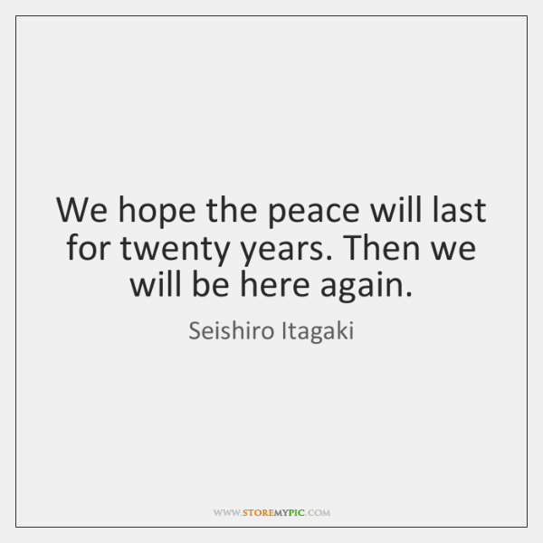 We hope the peace will last for twenty years. Then we will ...