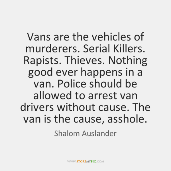 Vans are the vehicles of murderers. Serial Killers. Rapists. Thieves. Nothing good ...