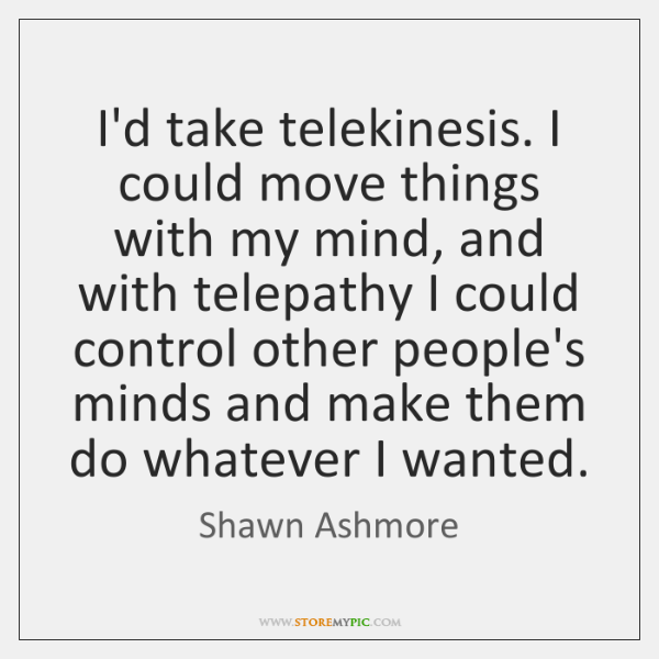 I'd take telekinesis. I could move things with my mind, and with ...