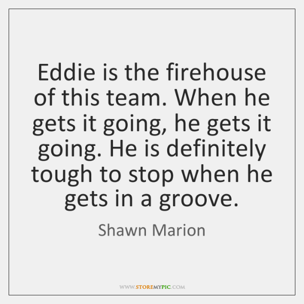 Eddie is the firehouse of this team. When he gets it going, ...