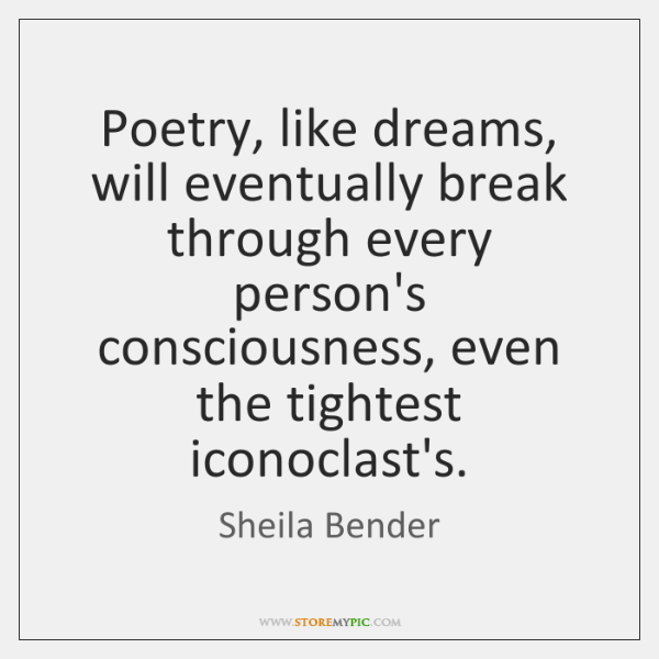 Poetry, like dreams, will eventually break through every person's consciousness, even the ...