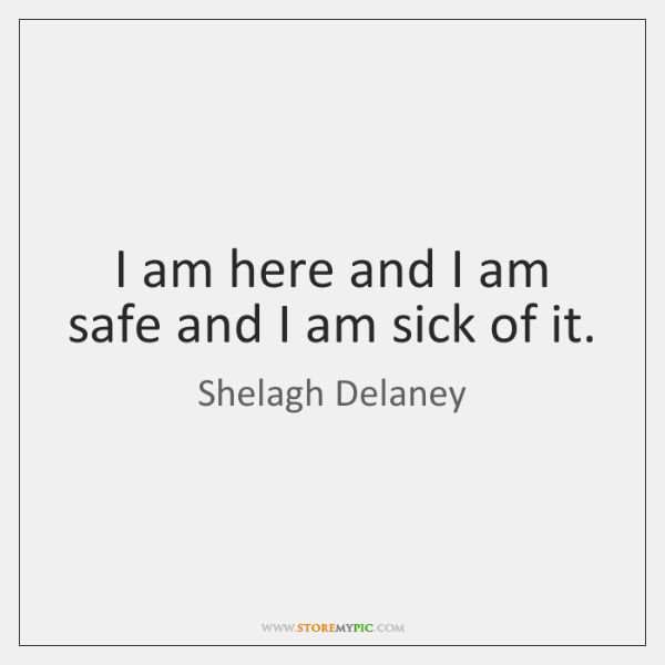I am here and I am safe and I am sick of ...